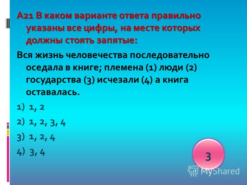 А21 В каком варианте ответа правильно указаны все цифры, на месте которых должны стоять запятые: Вся жизнь человечества последовательно оседала в книге; племена (1) люди (2) государства (3) исчезали (4) а книга оставалась. 1) 1, 2 2) 1, 2, 3, 4 3) 1,