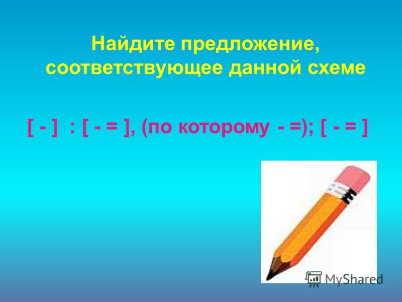 [ - ] : [ - = ], (по которому - =); [ - = ] Найдите предложение, соответствующее данной схеме