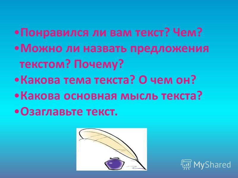 Понравился ли вам текст? Чем? Можно ли назвать предложения текстом? Почему? Какова тема текста? О чем он? Какова основная мысль текста? Озаглавьте текст.