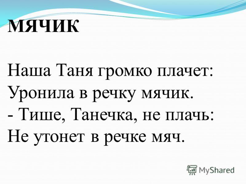 МЯЧИК Наша Таня громко плачет: Уронила в речку мячик. - Тише, Танечка, не плачь: Не утонет в речке мяч.
