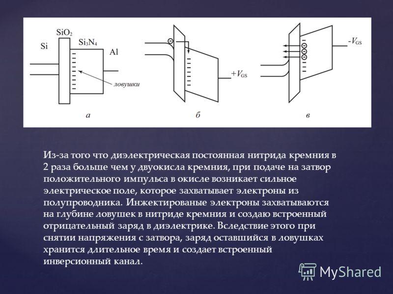 Из-за того что диэлектрическая постоянная нитрида кремния в 2 раза больше чем у двуокисла кремния, при подаче на затвор положительного импульса в окисле возникает сильное электрическое поле, которое захватывает электроны из полупроводника. Инжектиров