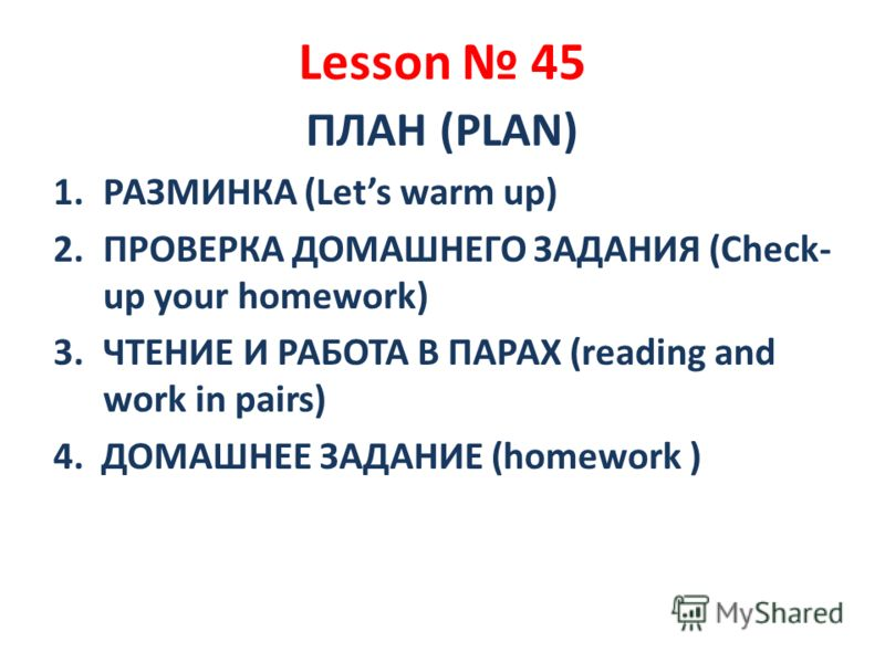 Lesson 45 ПЛАН (PLAN) 1.РАЗМИНКА (Lets warm up) 2.ПРОВЕРКА ДОМАШНЕГО ЗАДАНИЯ (Check- up your homework) 3.ЧТЕНИЕ И РАБОТА В ПАРАХ (reading and work in pairs) 4. ДОМАШНЕЕ ЗАДАНИЕ (homework )