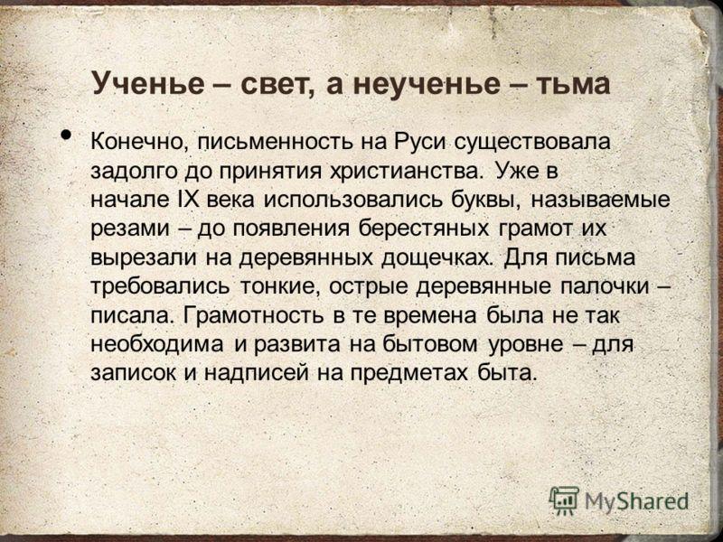 Конечно, письменность на Руси существовала задолго до принятия христианства. Уже в начале IX века использовались буквы, называемые резами – до появления берестяных грамот их вырезали на деревянных дощечках. Для письма требовались тонкие, острые дерев