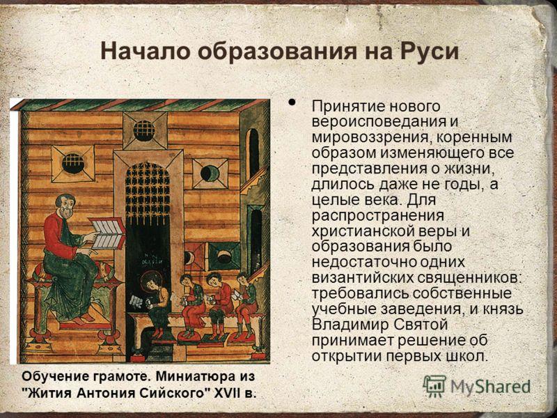 Начало образования на Руси Принятие нового вероисповедания и мировоззрения, коренным образом изменяющего все представления о жизни, длилось даже не годы, а целые века. Для распространения христианской веры и образования было недостаточно одних визант