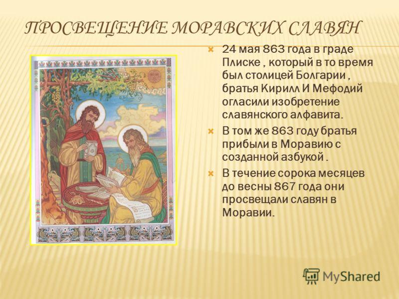 ПРОСВЕЩЕНИЕ МОРАВСКИХ СЛАВЯН 24 мая 863 года в граде Плиске, который в то время был столицей Болгарии, братья Кирилл И Мефодий огласили изобретение славянского алфавита. В том же 863 году братья прибыли в Моравию с созданной азбукой. В течение сорока
