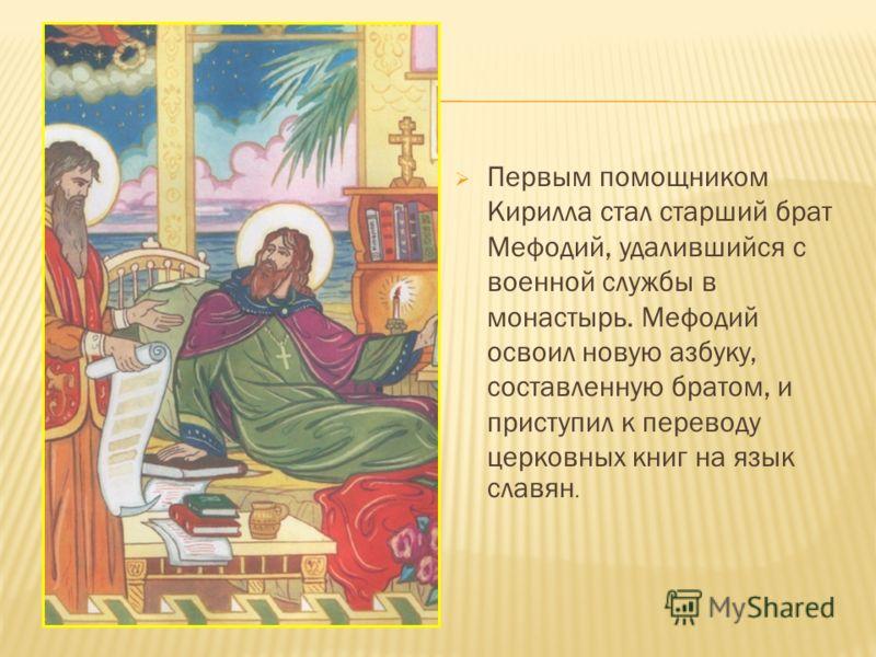 Первым помощником Кирилла стал старший брат Мефодий, удалившийся с военной службы в монастырь. Мефодий освоил новую азбуку, составленную братом, и приступил к переводу церковных книг на язык славян.