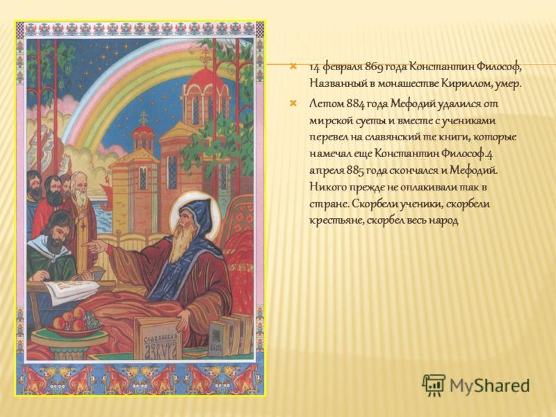 14 февраля 869 года Константин Философ, Названный в монашестве Кириллом, умер. Летом 884 года Мефодий удалился от мирской суеты и вместе с учениками перевел на славянский те книги, которые намечал еще Константин Философ.4 апреля 885 года скончался и