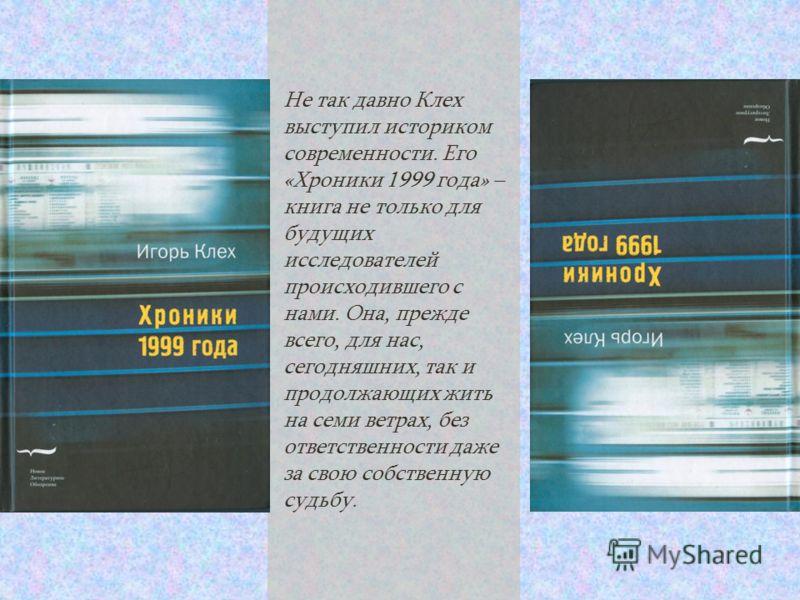Не так давно Клех выступил историком современности. Его «Хроники 1999 года» – книга не только для будущих исследователей происходившего с нами. Она, прежде всего, для нас, сегодняшних, так и продолжающих жить на семи ветрах, без ответственности даже