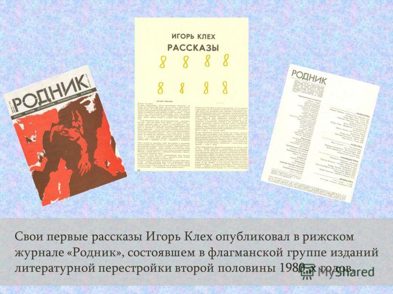 Свои первые рассказы Игорь Клех опубликовал в рижском журнале «Родник», состоявшем в флагманской группе изданий литературной перестройки второй половины 1980-х годов.