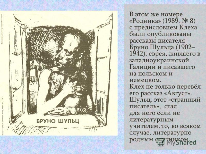 В этом же номере «Родника» (1989. 8) с предисловием Клеха были опубликованы рассказы писателя Бруно Шульца (1902– 1942), еврея, жившего в западноукраинской Галиции и писавшего на польском и немецком. Клех не только перевёл его рассказ «Август». Шульц