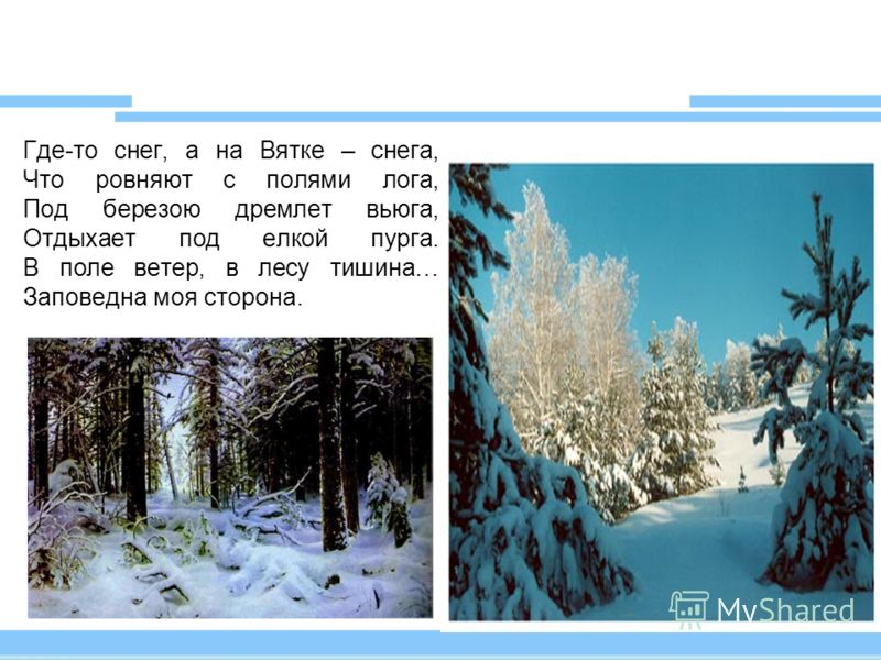 Где-то снег, а на Вятке – снега, Что ровняют с полями лога, Под березою дремлет вьюга, Отдыхает под елкой пурга. В поле ветер, в лесу тишина… Заповедна моя сторона.