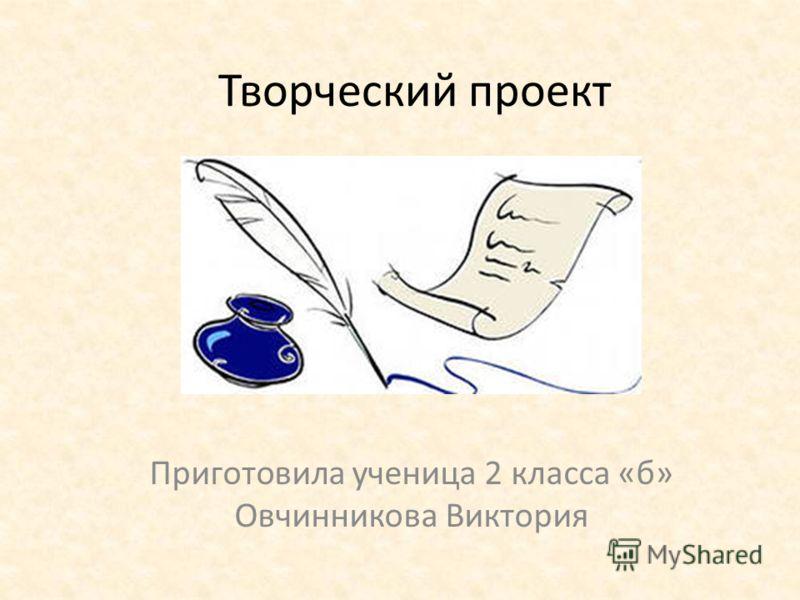 Творческий проект Приготовила ученица 2 класса «б» Овчинникова Виктория