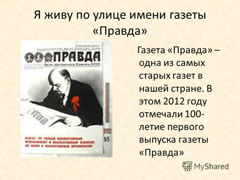 Я живу по улице имени газеты «Правда» Газета «Правда» – одна из самых старых газет в нашей стране. В этом 2012 году отмечали 100- летие первого выпуска газеты «Правда»