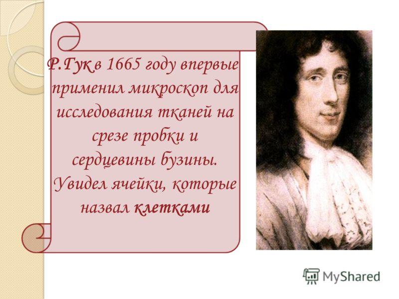 Р.Гук в 1665 году впервые применил микроскоп для исследования тканей на срезе пробки и сердцевины бузины. Увидел ячейки, которые назвал клетками