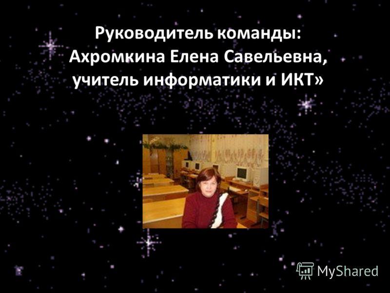Руководитель команды: Ахромкина Елена Савельевна, учитель информатики и ИКТ»