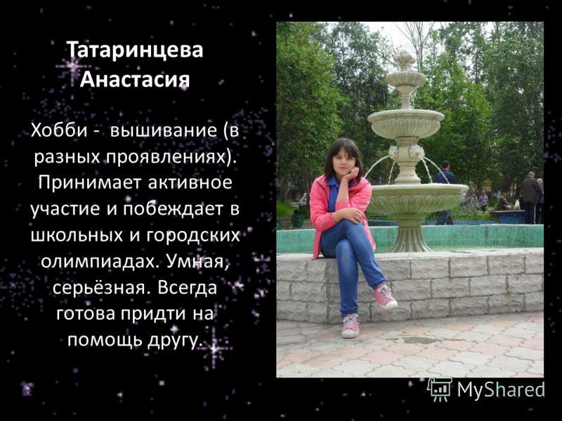 Татаринцева Анастасия Хобби - вышивание (в разных проявлениях). Принимает активное участие и побеждает в школьных и городских олимпиадах. Умная, серьёзная. Всегда готова придти на помощь другу.