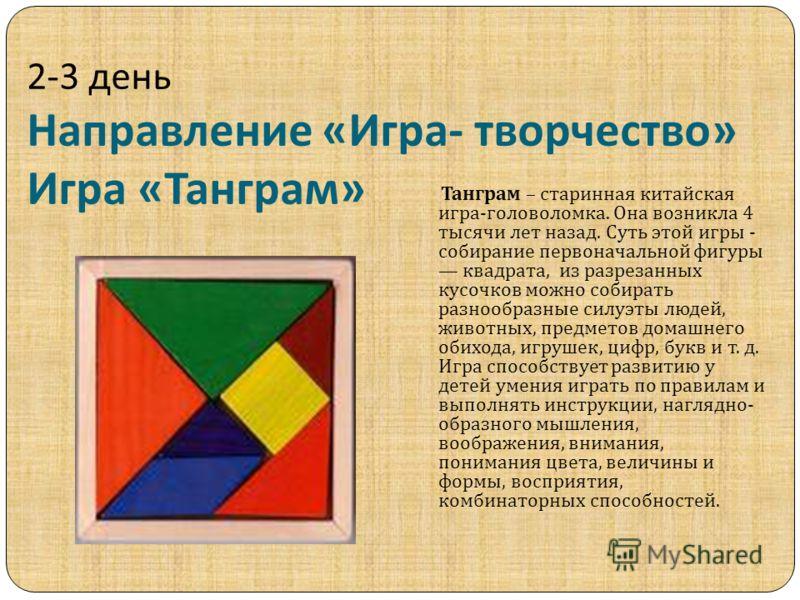 2-3 день Направление « Игра - творчество » Игра « Танграм » Танграм – старинная китайская игра - головоломка. Она возникла 4 тысячи лет назад. Суть этой игры - собирание первоначальной фигуры квадрата, из разрезанных кусочков можно собирать разнообра