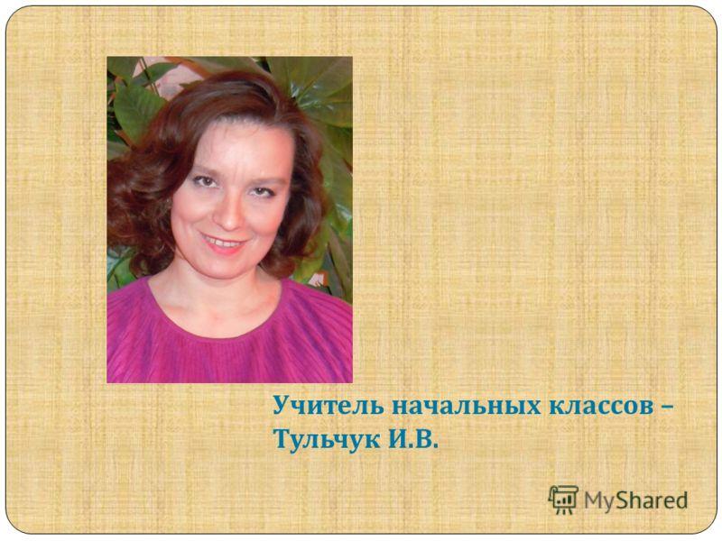 Учитель начальных классов – Тульчук И. В.