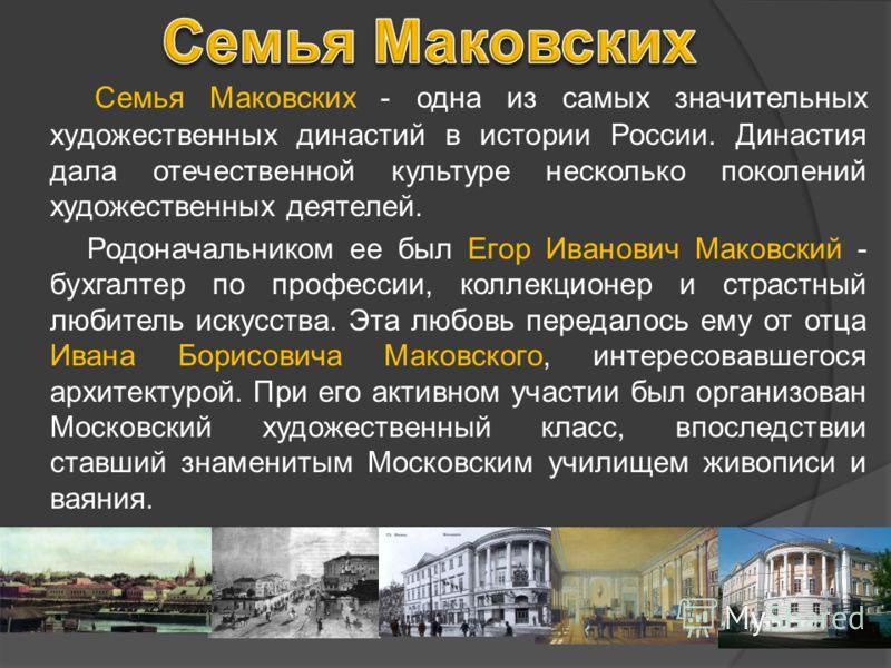 Семья Маковских - одна из самых значительных художественных династий в истории России. Династия дала отечественной культуре несколько поколений художественных деятелей. Родоначальником ее был Егор Иванович Маковский - бухгалтер по профессии, коллекци
