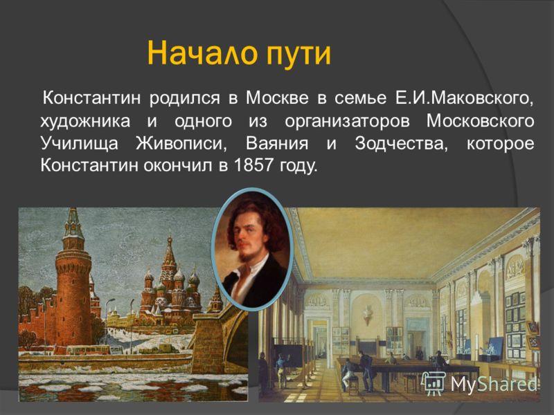 Начало пути Константин родился в Москве в семье Е.И.Маковского, художника и одного из организаторов Московского Училища Живописи, Ваяния и Зодчества, которое Константин окончил в 1857 году.