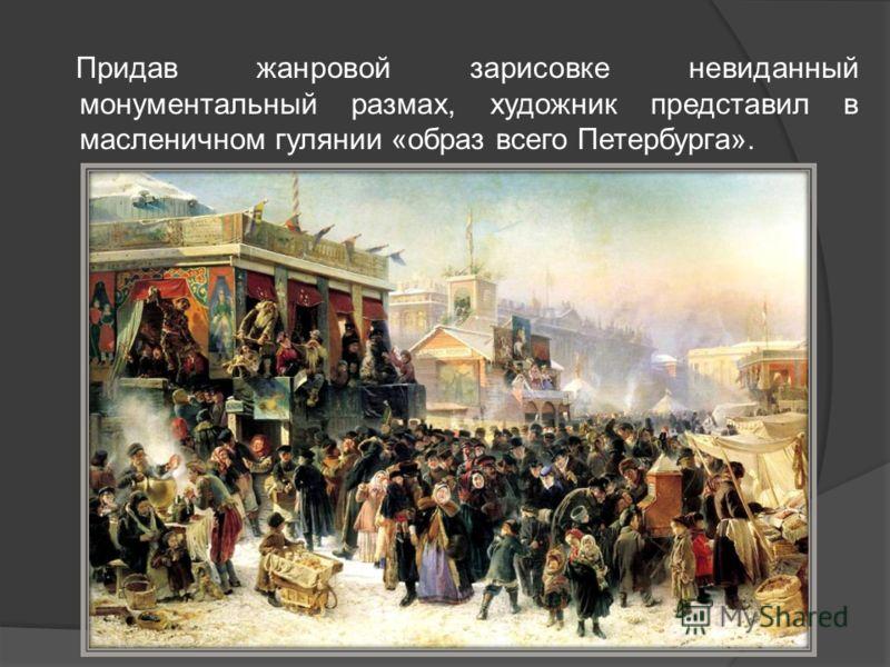 Придав жанровой зарисовке невиданный монументальный размах, художник представил в масленичном гулянии «образ всего Петербурга».