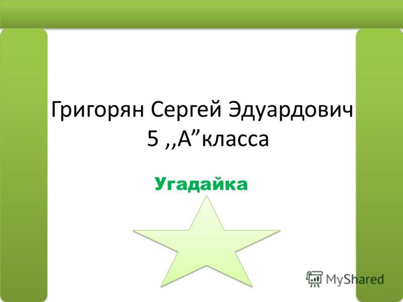 Григорян Сергей Эдуардович 5 5,,Акласса Угадайка