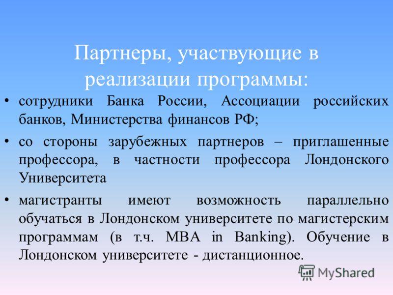 Партнеры, участвующие в реализации программы: сотрудники Банка России, Ассоциации российских банков, Министерства финансов РФ; со стороны зарубежных партнеров – приглашенные профессора, в частности профессора Лондонского Университета магистранты имею