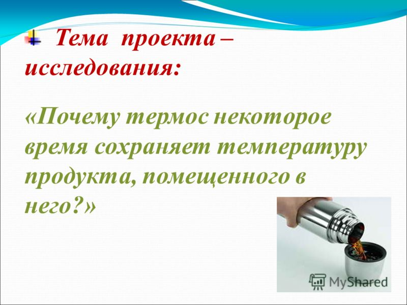 Тема проекта – исследования: «Почему термос некоторое время сохраняет температуру продукта, помещенного в него?»
