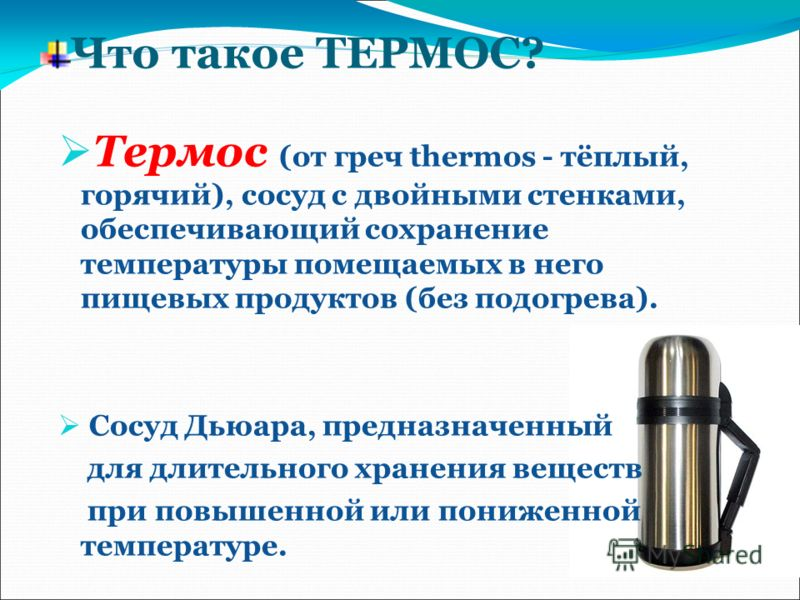 Что такое ТЕРМОС? Термос (от греч thermos - тёплый, горячий), сосуд с двойными стенками, обеспечивающий сохранение температуры помещаемых в него пищевых продуктов (без подогрева). Сосуд Дьюара, предназначенный для длительного хранения веществ при пов