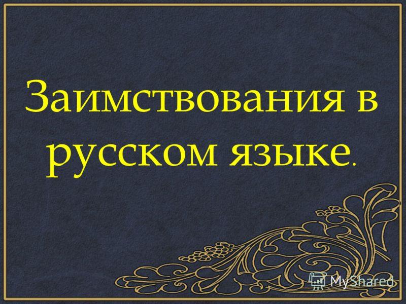 Заимствования в русском языке.