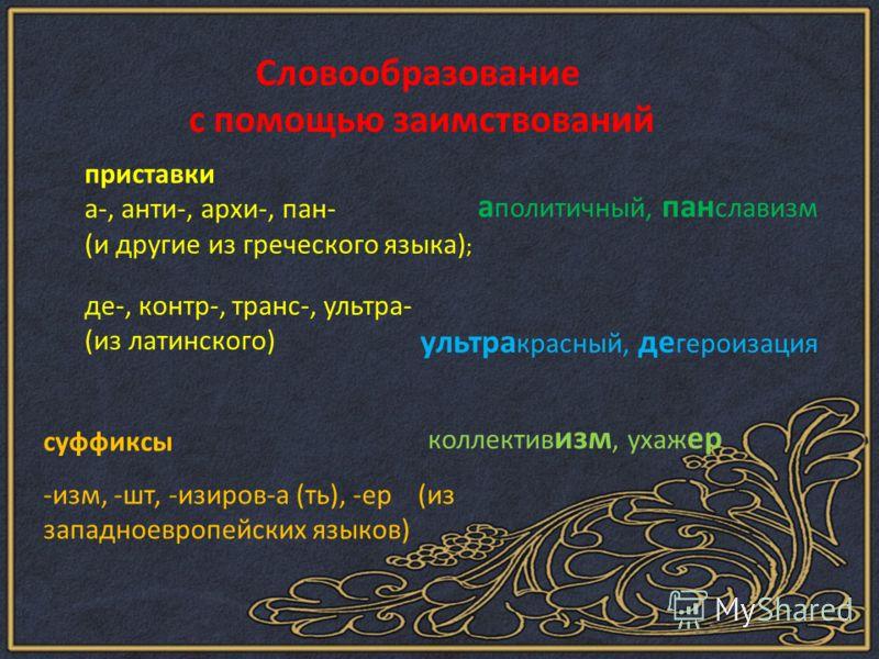Словообразование с помощью заимствований приставки а-, анти-, архи-, пан- (и другие из греческого языка) ; де-, контр-, транс-, ультра- (из латинского) суффиксы -изм, -шт, -изиров-а (ть), -ер (из западноевропейских языков) а политичный, пан славизм у