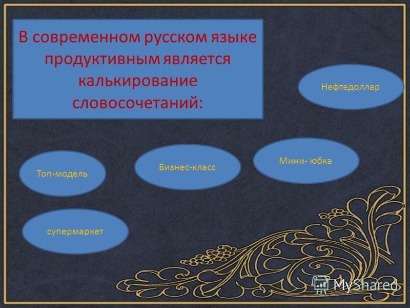 В современном русском языке продуктивным является калькирование словосочетаний: Топ-модель Бизнес-класс Мини- юбка Нефтедоллар супермаркет