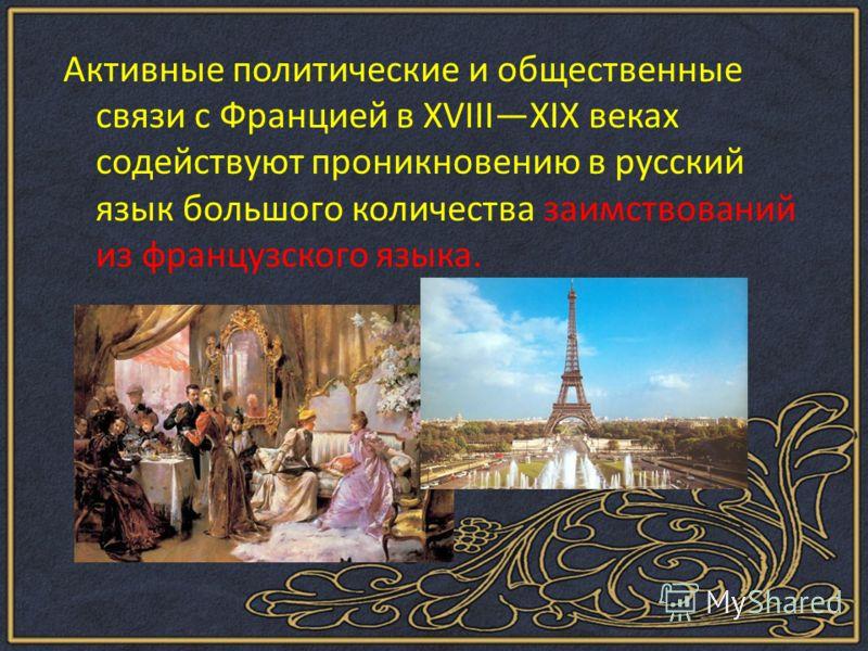 Активные политические и общественные связи с Францией в XVIIIXIX веках содействуют проникновению в русский язык большого количества заимствований из французского языка.