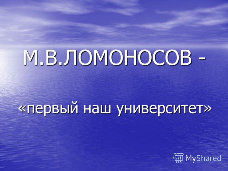 М.В.ЛОМОНОСОВ - «первый наш университет»