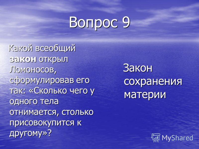Вопрос 9 Какой всеобщий закон открыл Ломоносов, сформулировав его так: «Сколько чего у одного тела отнимается, столько присовокупится к другому»? Какой всеобщий закон открыл Ломоносов, сформулировав его так: «Сколько чего у одного тела отнимается, ст
