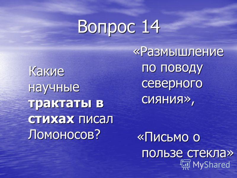 Вопрос 14 Какие научные трактаты в стихах писал Ломоносов? Какие научные трактаты в стихах писал Ломоносов? «Размышление по поводу северного сияния», «Письмо о пользе стекла» «Письмо о пользе стекла»