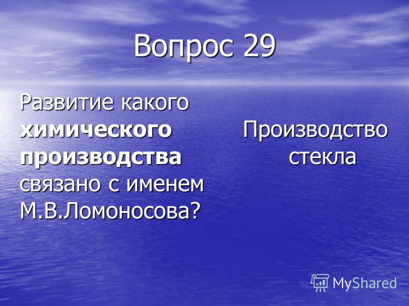 Вопрос 29 Развитие какого химического производства связано с именем М.В.Ломоносова? Развитие какого химического производства связано с именем М.В.Ломоносова? Производство стекла