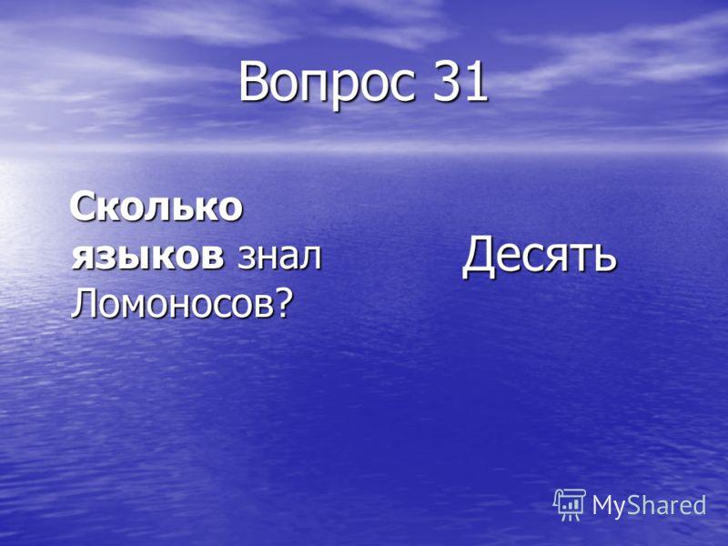 Вопрос 31 Сколько языков знал Ломоносов? Сколько языков знал Ломоносов? Десять