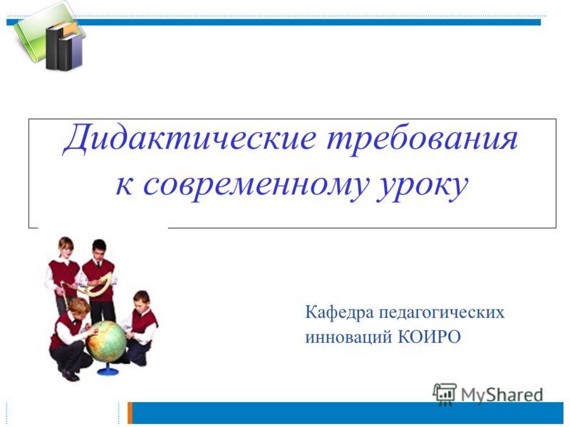 Дидактические требования к современному уроку Кафедра педагогических инноваций КОИРО