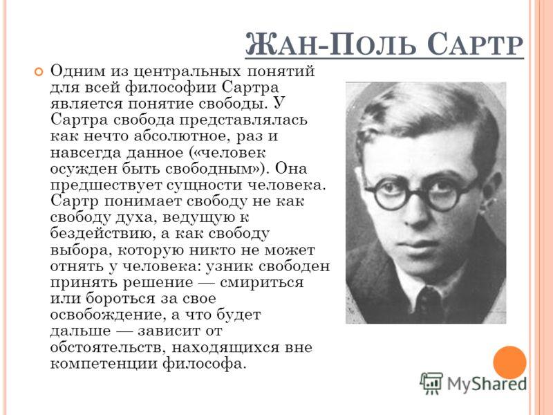 Ж АН -П ОЛЬ С АРТР Одним из центральных понятий для всей философии Сартра является понятие свободы. У Сартра свобода представлялась как нечто абсолютное, раз и навсегда данное («человек осужден быть свободным»). Она предшествует сущности человека. Са