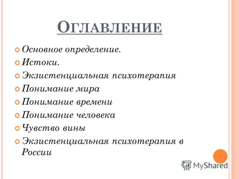 О ГЛАВЛЕНИЕ Основное определение. Истоки. Экзистенциальная психотерапия Понимание мира Понимание времени Понимание человека Чувство вины Экзистенциальная психотерапия в России