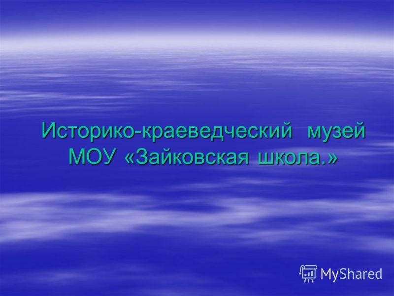 Историко-краеведческий музей МОУ «Зайковская школа.»