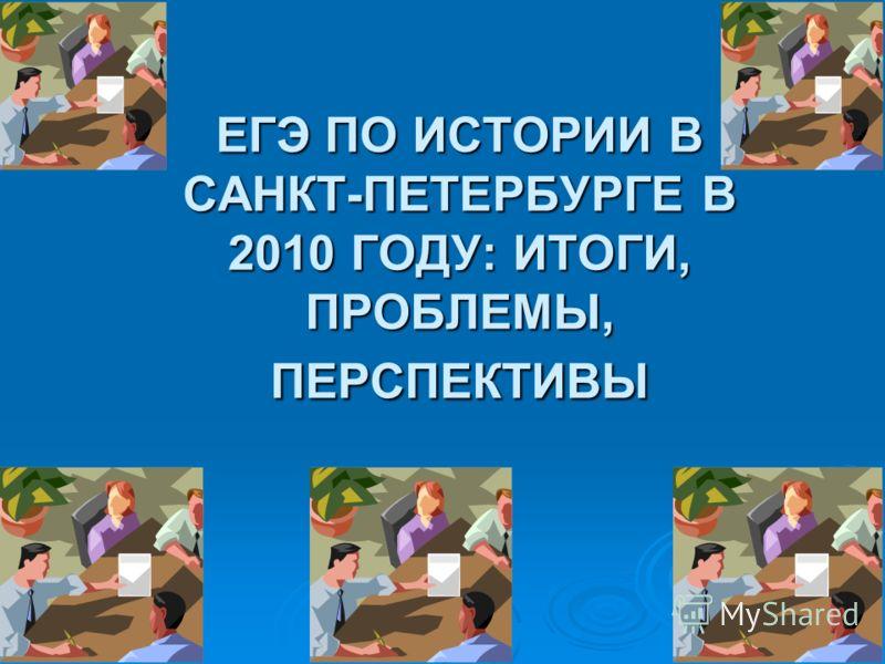 ЕГЭ ПО ИСТОРИИ В САНКТ-ПЕТЕРБУРГЕ В 2010 ГОДУ: ИТОГИ, ПРОБЛЕМЫ, ПЕРСПЕКТИВЫ ЕГЭ ПО ИСТОРИИ В САНКТ-ПЕТЕРБУРГЕ В 2010 ГОДУ: ИТОГИ, ПРОБЛЕМЫ, ПЕРСПЕКТИВЫ