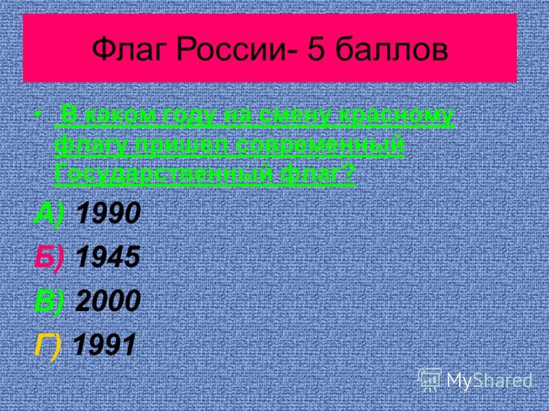 Растения- 10 баллов В каком году на смену красному флагу пришел современный Государственный флаг? А) 1990 Б) 1945 В) 2000 Г) 1991 Флаг России- 5 баллов