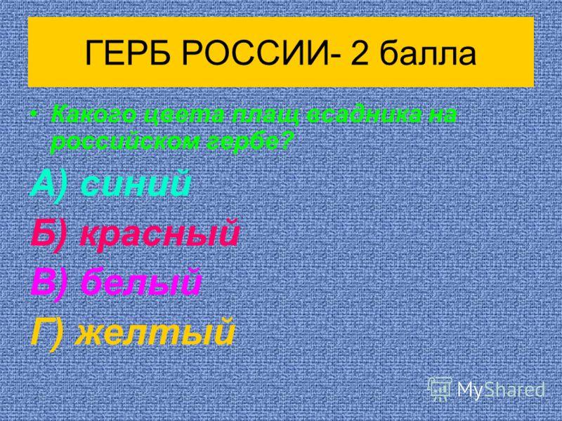 ГЕРБ РОССИИ- 2 балла Какого цвета плащ всадника на российском гербе? А) синий Б) красный В) белый Г) желтый