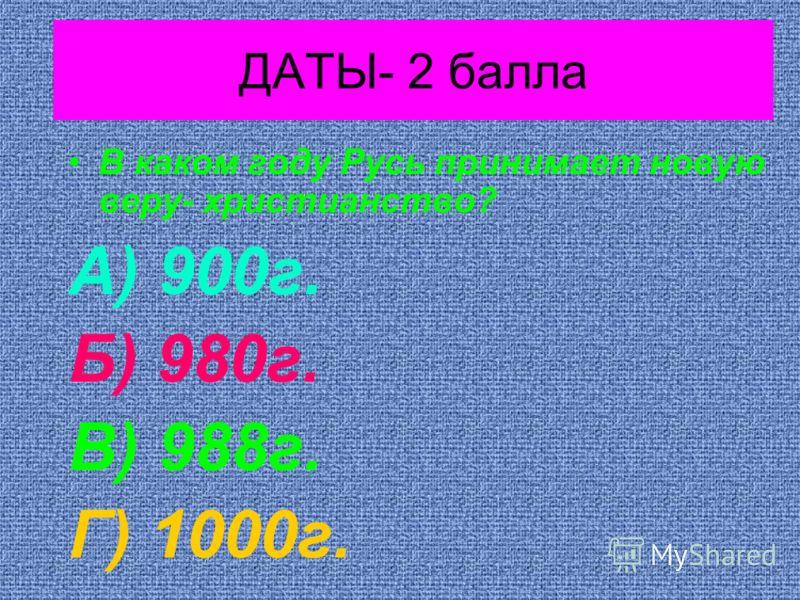 ДАТЫ- 2 балла В каком году Русь принимает новую веру- христианство? А) 900г. Б) 980г. В) 988г. Г) 1000г.