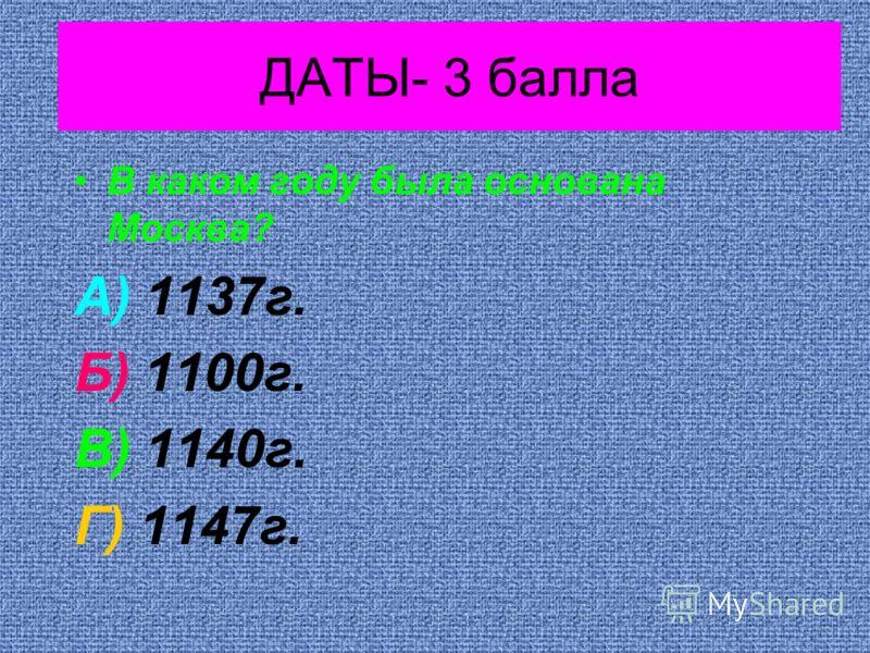 ДАТЫ- 3 балла В каком году была основана Москва? А) 1137г. Б) 1100г. В) 1140г. Г) 1147г.