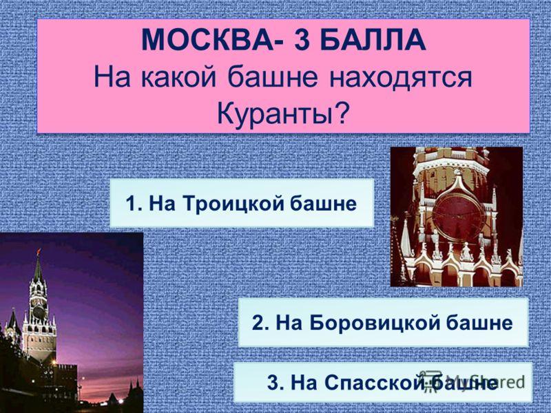 МОСКВА- 3 БАЛЛА На какой башне находятся Куранты? 3. На Спасской башне 2. На Боровицкой башне 1. На Троицкой башне