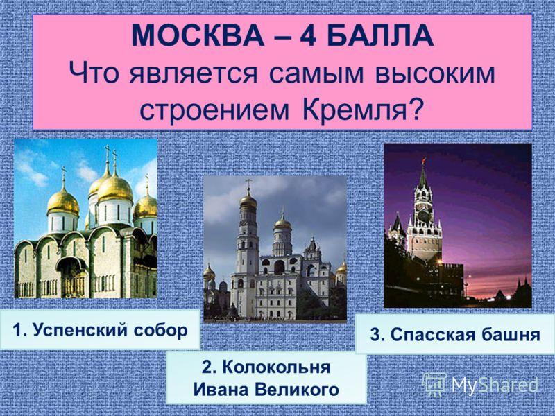 МОСКВА – 4 БАЛЛА Что является самым высоким строением Кремля? 1. Успенский собор 2. Колокольня Ивана Великого 3. Спасская башня
