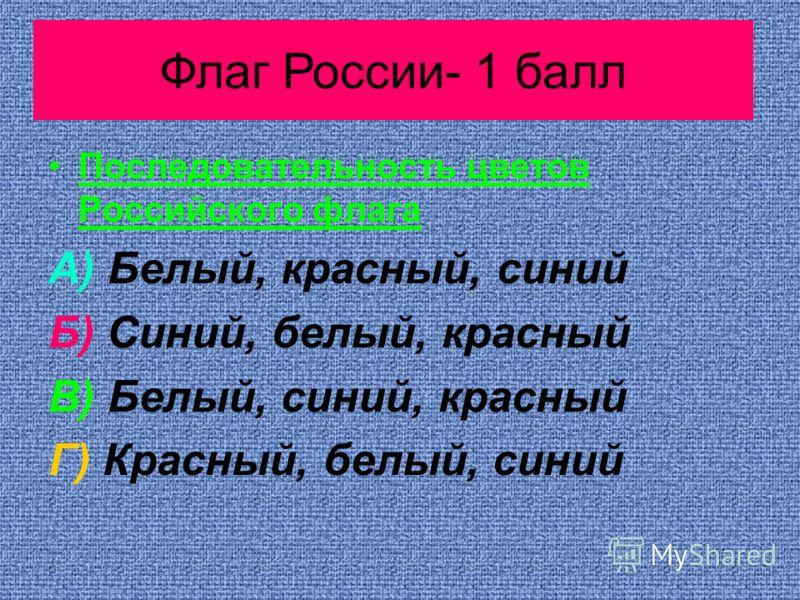 Растения- 10 баллов Последовательность цветов Российского флага А) Белый, красный, синий Б) Синий, белый, красный В) Белый, синий, красный Г) Красный, белый, синий Растения- 10 балловФлаг России- 1 балл